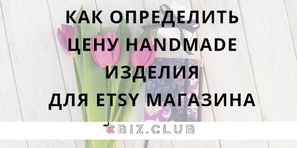Как определить цену handmade изделия для ETSY магазина? http://www.cbiz.club/