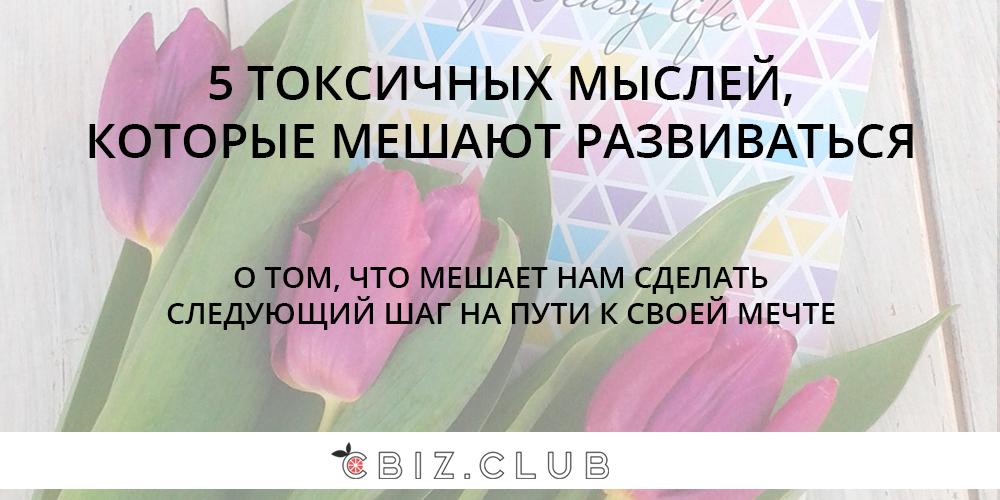 5 ТОКСИЧНЫХ МЫСЛЕЙ, КОТОРЫЕ МЕШАЮТ РАЗВИТИЮ | CBIZ.CLUB